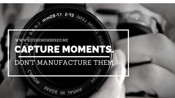 Capture Moments, Don't Manufacture Them